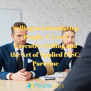 Selling to Intimidating People- C Level Executive Selling and the Art of Applied DISC_ Part One