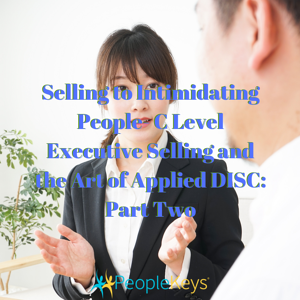 Selling to Intimidating People- C Level Executive Selling and the Art of Applied DISC_ Part Two